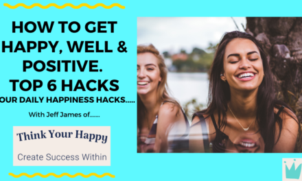 TOP 6 HAPPINESS HACKS: HOW TO GET HAPPY, WELL AND POSITIVE