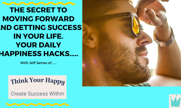 the secret to moving forward and getting success in your life.  your daily HAPPINESS hacks..…