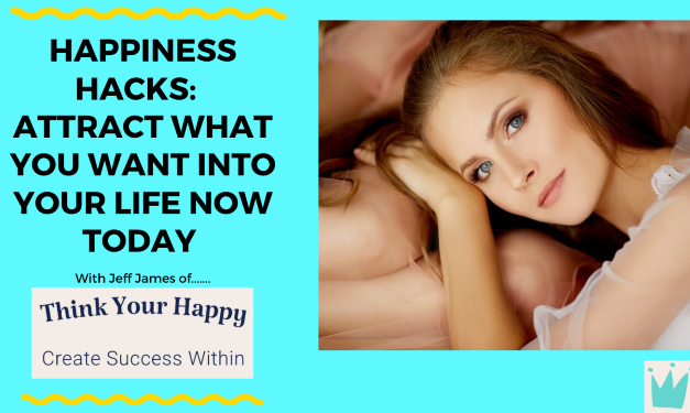 Happiness Hacks:  Attract What You Want Into Your Life Now Today