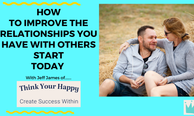 How To Improve The Relationships You Have With Others Start Today.